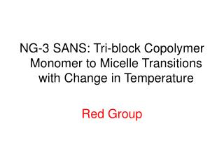 NG-3 SANS: Tri-block Copolymer Monomer to Micelle Transitions with Change in Temperature Red Group