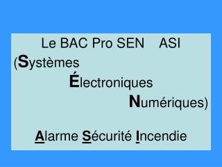 Le BAC Pro SEN    ASI ( S ystèmes  É lectroniques  N umériques) A larme  S écurité  I ncendie