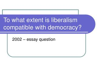 To what extent is liberalism compatible with democracy?