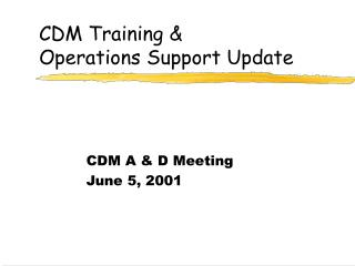 CDM Training &  Operations Support Update