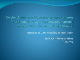 Presented by Chris Overall & Michael Walsh BINF 705 – Research Ethics 4/17/2007
