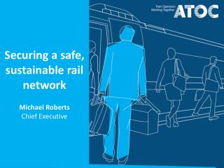 Securing a safe, sustainable rail network Michael Roberts Chief Executive