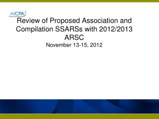 Review of Proposed Association and Compilation SSARSs with 2012/2013 ARSC November  13-15,  2012