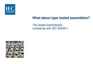 What about type tested assemblies? The tested switchboard, complying with IEC 60439-1