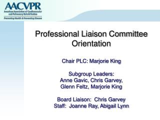 Professional Liaison Committee Orientation Chair PLC: Marjorie King Subgroup Leaders: