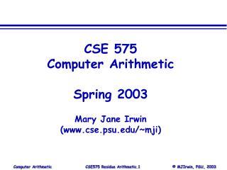 CSE 575 Computer Arithmetic Spring 2003 Mary Jane Irwin (www.cse.psu.edu/~mji)
