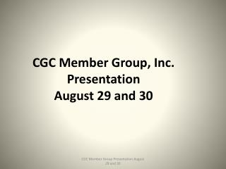 CGC Member Group, Inc. Presentation August 29 and 30