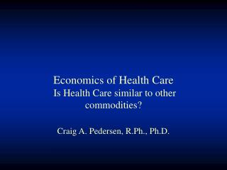 Economics of Health Care  Is Health Care similar to other commodities?