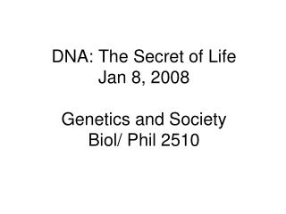 DNA: The Secret of Life Jan 8, 2008 Genetics and Society Biol/ Phil 2510