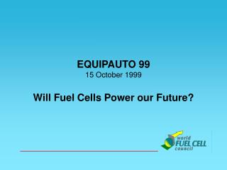 EQUIPAUTO 99 15 October 1999 Will Fuel Cells Power our Future?