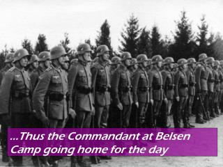 …Thus the commandant at Belsen Camp going home for the day.