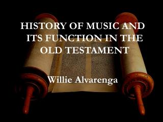 HISTORY OF MUSIC AND ITS FUNCTION IN THE OLD TESTAMENT Willie Alvarenga