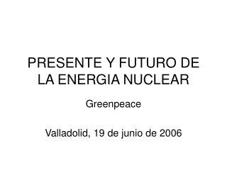 PRESENTE Y FUTURO DE LA ENERGIA NUCLEAR