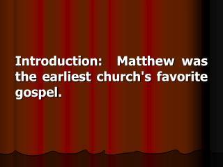 Introduction:  Matthew was the earliest church's favorite gospel.