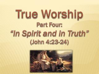 "True Worship Part Four: ""In Spirit and in Truth"" (John 4:23-24)"