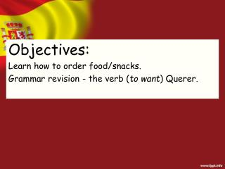 Objectives: Learn how to order food/snacks. Grammar revision - the verb ( to want ) Querer.