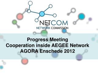 Progress Meeting Cooperation inside AEGEE Network AGORA Enschede 2012