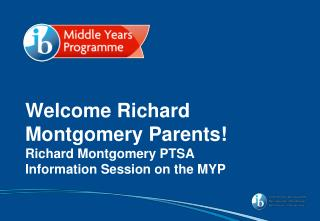 Welcome Richard Montgomery Parents! Richard Montgomery  PTSA  Information Session on the  MYP