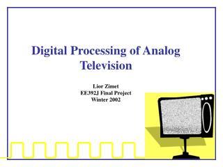 Digital Processing of Analog Television Lior Zimet EE392J Final Project  Winter 2002
