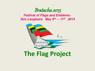 Bratacha 2013 Festival of Flags and Emblems  - Dún Laoghaire   May 9 th.  – 11 th.   2013