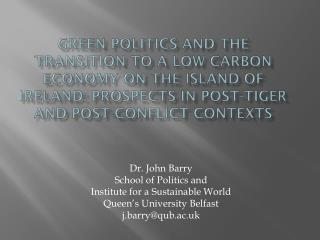 Dr. John Barry School of Politics and  Institute for a Sustainable World