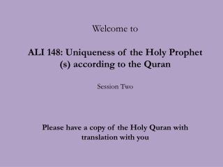 Welcome to ALI 148: Uniqueness of the Holy Prophet (s) according to the Quran Session Two