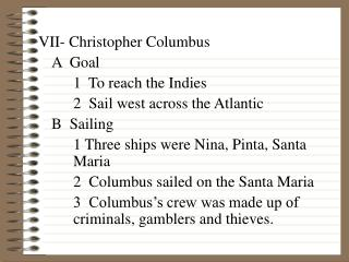 VII- Christopher Columbus 	A  Goal 		1  To reach the Indies 		2  Sail west across the Atlantic