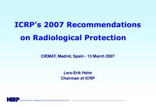 ICRP's 2007 Recommendations  on Radiological Protection CIEMAT, Madrid, Spain - 13 March 2007