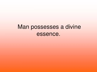 Man possesses a divine essence.
