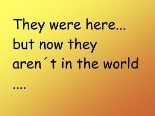 They were here... but now they  aren´t  in  the world ....