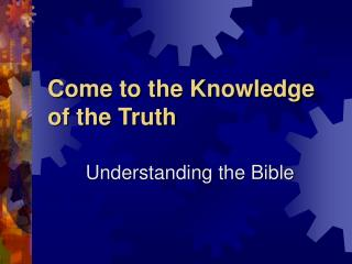 Come to the Knowledge     of the Truth