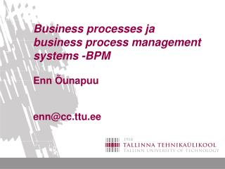 Business processes ja business process management systems -BPM Enn Õunapuu enn@cc.ttu.ee