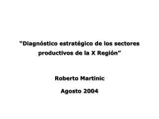 Diagn stico estrat gico de los sectores productivos de la X Regi n    Roberto Martinic Agosto 2004