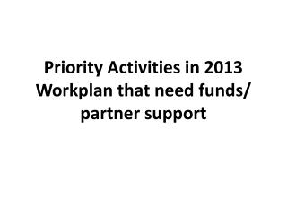 Priority Activities in 2013  Workplan  that need funds/ partner support