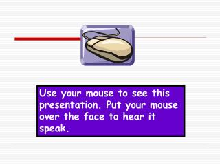 Use your mouse to see this presentation. Put your mouse over the face to hear it speak.