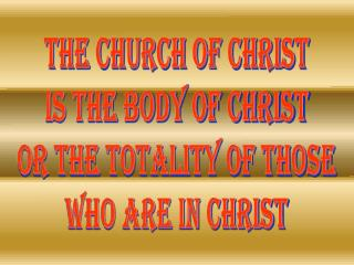 THE CHURCH OF CHRIST IS THE BODY OF CHRIST OR THE TOTALITY OF THOSE WHO ARE IN CHRIST