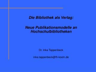 Die Bibliothek als Verlag: Neue Publikationsmodelle an Hochschulbibliotheken Dr. Inka Tappenbeck