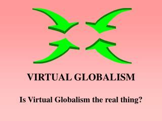 VIRTUAL GLOBALISM Is Virtual Globalism the real thing?