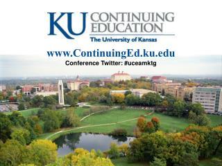 www.ContinuingEd.ku.edu Conference Twitter: #uceamktg