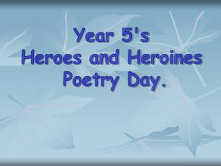 Year 5's  Heroes and Heroines  Poetry Day.