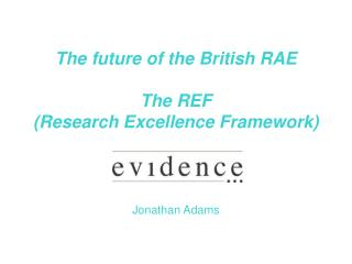 The future of the British RAE The REF (Research Excellence Framework) Jonathan Adams