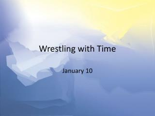 Wrestling with Time