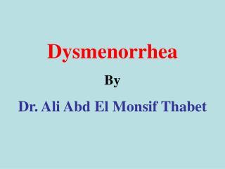 Dysmenorrhea By  Dr. Ali Abd El Monsif Thabet