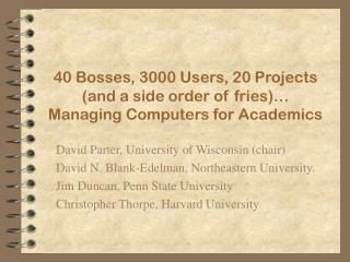 40 Bosses, 3000 Users, 20 Projects  (and a side order of fries)… Managing Computers for Academics