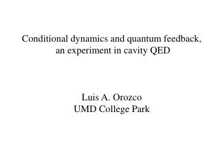 Conditional dynamics and quantum feedback,  an experiment in cavity QED Luis A. Orozco