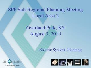 SPP Sub-Regional Planning Meeting Local Area 2 Overland Park, KS August 3, 2010