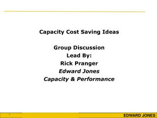 Capacity Cost Saving Ideas Group Discussion Lead By: Rick Pranger Edward Jones