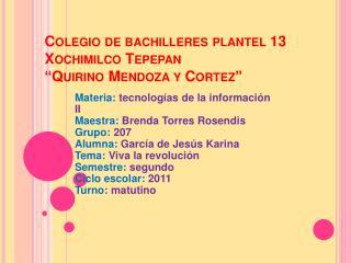 "Colegio de bachilleres plantel 13 Xochimilco Tepepan ""Quirino Mendoza y Cortez"""