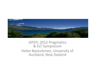 IATEFL 2012 Pragmatics  & ELT Symposium Helen Basturkmen, University of Auckland, New Zealand