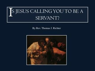 S JESUS CALLING YOU TO BE A SERVANT ?